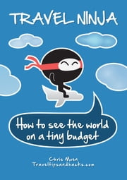 Travel Ninja: How to See the World on a Tiny Budget ebook by Chris Moen