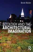 Ecology and the Architectural Imagination ebook by Brook Muller