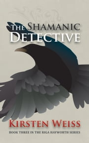 The Shamanic Detective - Book Three in the Riga Hayworth Series of Paranormal Mystery Novels ebook by Kirsten Weiss