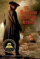 The Notorious Benedict Arnold - A True Story of Adventure, Heroism & Treachery ebook by