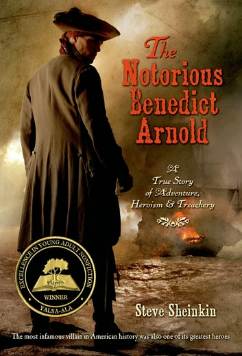The Notorious Benedict Arnold - A True Story of Adventure, Heroism & Treachery ebook by Steve Sheinkin