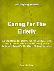 Caring For The Elderly - A Complete Guide To Caring For The Elderly At Home, Elderly Care Services, Caring For Elderly Parent, Seniorcare, Caring For The Elderly At Home Caregivers ebook by Donna Florez