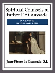 Spiritual Counsels of Father De Caussade ebook by Jean-Pierre J. de Caussade