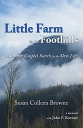 Little Farm in the Foothills - A Boomer Couple's Search for the Slow Life ebook by Susan Colleen Browne