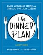 The Dinner Plan - Simple Weeknight Recipes and Strategies for Every Schedule ebook by Kathy Brennan, Caroline Campion
