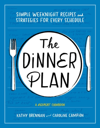 The Dinner Plan - Simple Weeknight Recipes and Strategies for Every Schedule ebook by Kathy Brennan,Caroline Campion