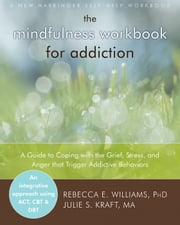 The Mindfulness Workbook for Addiction - A Guide to Coping with the Grief, Stress and Anger that Trigger Addictive Behaviors ebook by Rebecca E. Williams, PhD,Julie S. Kraft, MA