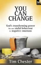 You can change - God's transforming power for our sinful behaviour and negative emotions ebook by Tim Chester