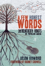 A Few Honest Words - The Kentucky Roots of Popular Music ebook by Jason Howard,Rodney Crowell