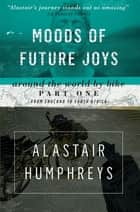 Moods of Future Joys - Around the World by Bike - Part 1 ebook by Alastair Humphreys