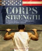 Corps Strength - A Marine Master Gunnery Sergeant's Program for Elite Fitness ebook by Paul J. Roarke