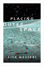 Placing Outer Space - An Earthly Ethnography of Other Worlds ebook by Lisa Messeri