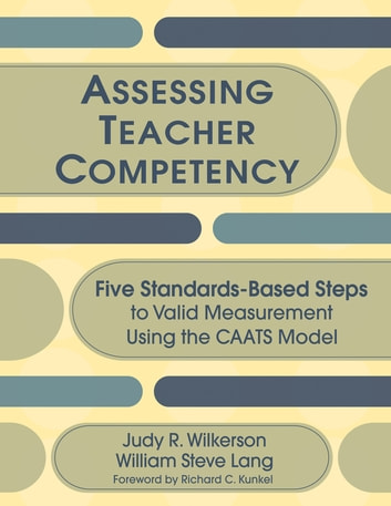 Assessing Teacher Competency - Five Standards-Based Steps to Valid Measurement Using the CAATS Model ebook by Judy R. Wilkerson,William S. Lang