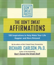 The Don't Sweat Affirmations - 100 Inspirations to Help Make Your Life Happier and More Relaxed ebook by Richard Carlson