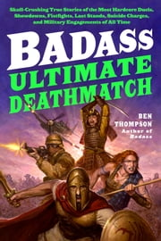 Badass: Ultimate Deathmatch - Skull-Crushing True Stories of the Most Hardcore Duels, Showdowns, Fistfights, Last Stands, Suicide Charges, and Military Engagements of All Time ebook by Ben Thompson