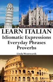 Learn Italian: Idiomatic Expressions ‒ Everyday Phrases ‒ Proverbs ebook by Linda Wentworth