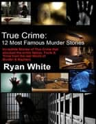 True Crime: 12 Most Famous Murder Stories ebook by Ryan White