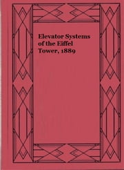 Elevator Systems of the Eiffel Tower, 1889 (Illustrated) ebook by Robert M. Vogel