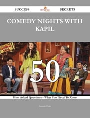 Comedy Nights with Kapil 50 Success Secrets - 50 Most Asked Questions On Comedy Nights with Kapil - What You Need To Know ebook by Amanda Duke