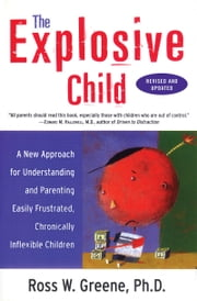 The Explosive Child - A New Approach for Understanding and Parenting Easily Frustrated, Chronically Inflexible Children ebook by Ross W. Greene, PhD