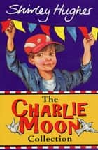 The Charlie Moon Collection ebook by Shirley Hughes
