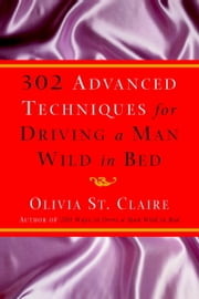 302 Advanced Techniques for Driving a Man Wild in Bed - The New Book by the Bestselling Author of 203 Ways to Drive a Man Wild in Bed ebook by Olivia St. Claire