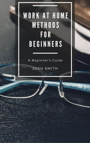 Work at Home Methods for Beginners - For Beginners ebook by Josh Smith
