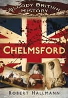 Bloody British History: Chelmsford ebook by Robert Hallmann