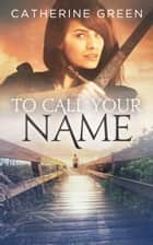 To Call Your Name (Book 2 - The Palace Saga.) ebook by Catherine Green