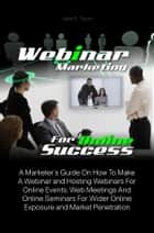 Webinar Marketing For Online Success - A Marketer's Guide On How To Make A Webinar and Hosting Webinars For Online Events, Web Meetings And Online Seminars For Wider Online Exposure and Market Penetration ebook by Jake R. Tyson