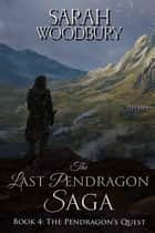 The Pendragon's Quest (The Last Pendragon Saga) ebook by Sarah Woodbury