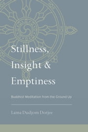 Stillness, Insight, and Emptiness - Buddhist Meditation from the Ground Up ebook by Lama Dudjom Dorjee