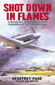 Shot Down in Flames - A World War II Fighter Pilot's Remarkable Tale of Survival ebook by Geoffrey Page