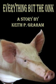 Everything but the Oink ebook by Keith P. Graham
