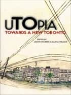 uTOpia - Towards a New Toronto ebook by Alana Wilcox, Jason McBride