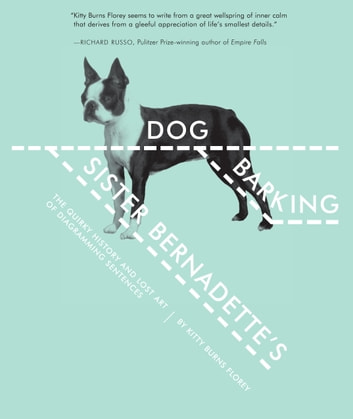 Sister Bernadette's Barking Dog - The Quirky History and Lost Art of Diagramming Sentences ebook by Kitty Burns Florey