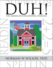 DUH! The American Educational Disaster ebook by Norman W. Wilson, PhD