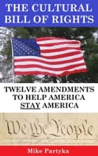 The Cultural Bill of Rights: Twelve Amendments to Help America Stay America ebook by Mike Partyka