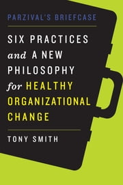 Parzival's Briefcase - Six Practices and a New Philosophy for Healthy Organizational Change ebook by Tony Smith Ph.D.