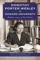 Dorothy Porter Wesley at Howard University - Building a Legacy of Black History ebook by Dr. Thomas C. Battle, Janet Sims-Woods, Charlynn Spencer Pyne PhD,...