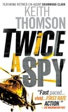Twice a Spy - A Novel ebook by Keith Thomson
