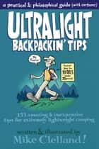 Ultralight Backpackin' Tips - 153 Amazing & Inexpensive Tips for Extremely Lightweight Camping ebook by Mike Clelland