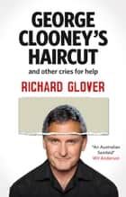George Clooney's Haircut and Other Cries for Help ebook by Glover Richard