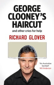 George Clooney's Haircut and Other Cries for Help ebook by Richard Glover
