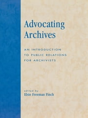 Advocating Archives - An Introduction to Public Relations for Archivists ebook by Elsie Freeman Finch