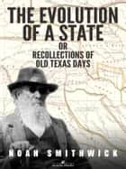 The Evolution of a State, or, Recollections of Old Texas Days ebook by Noah Smithwick