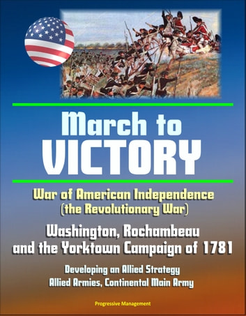 War of American Independence (the Revolutionary War): March to Victory - Washington, Rochambeau, and the Yorktown Campaign of 1781, Developing an Allied Strategy, Allied Armies, Continental Main Army ebook by Progressive Management