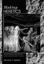 Making Heretics - Militant Protestantism and Free Grace in Massachusetts, 1636-1641 ebook by Michael P. Winship