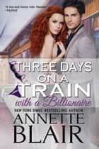 Three Days on a Train with a Billionaire ebook by Annette Blair