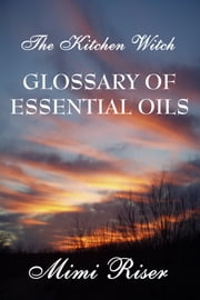 The Kitchen Witch Glossary of Essential Oils ebook by Mimi Riser